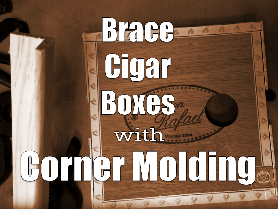 Brace Cigar Boxes with Corner Molding