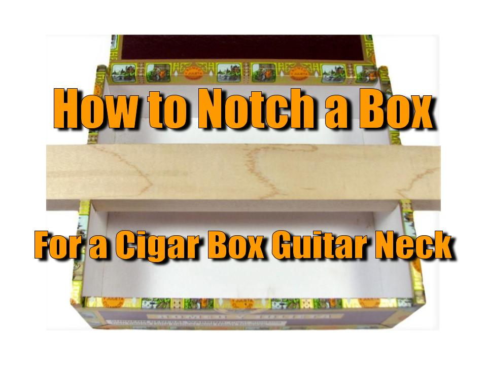 How To Notch A Box For A Cigar Box Guitar Neck